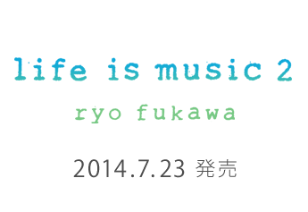 life if musice 2 ryo fukawa 2014.7.23 wed 発売
